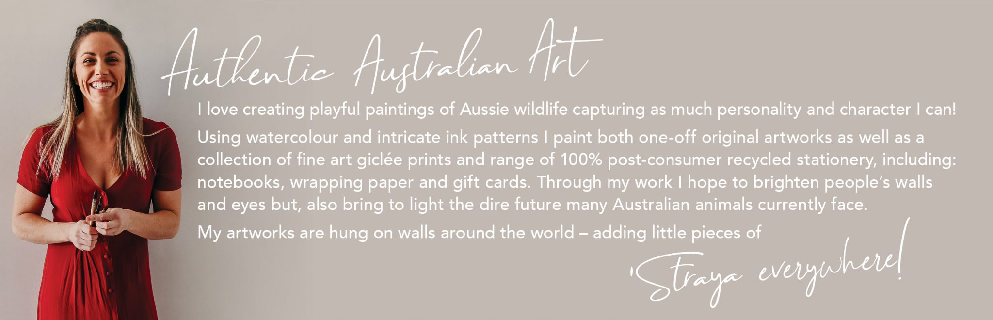 Shannon Dwyer is a Sydney-based artist with a playful style that captures the personality and joy of her art subjects: Australian animals. Using watercolour as her base, Shannon's unique use of traditional nib and ink creates intricate patterns of beautiful depth, texture and character. Shannon paints both one-off original artworks, a curated collection of fine-art giclée prints and 100% recycled stationery range. Her artworks are hung on walls around the world – adding little pieces of 'Straya everywhere!